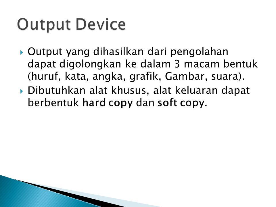Output Device Output yang dihasilkan dari pengolahan dapat digolongkan ke dalam 3 macam bentuk (huruf, kata, angka, grafik, Gambar, suara).