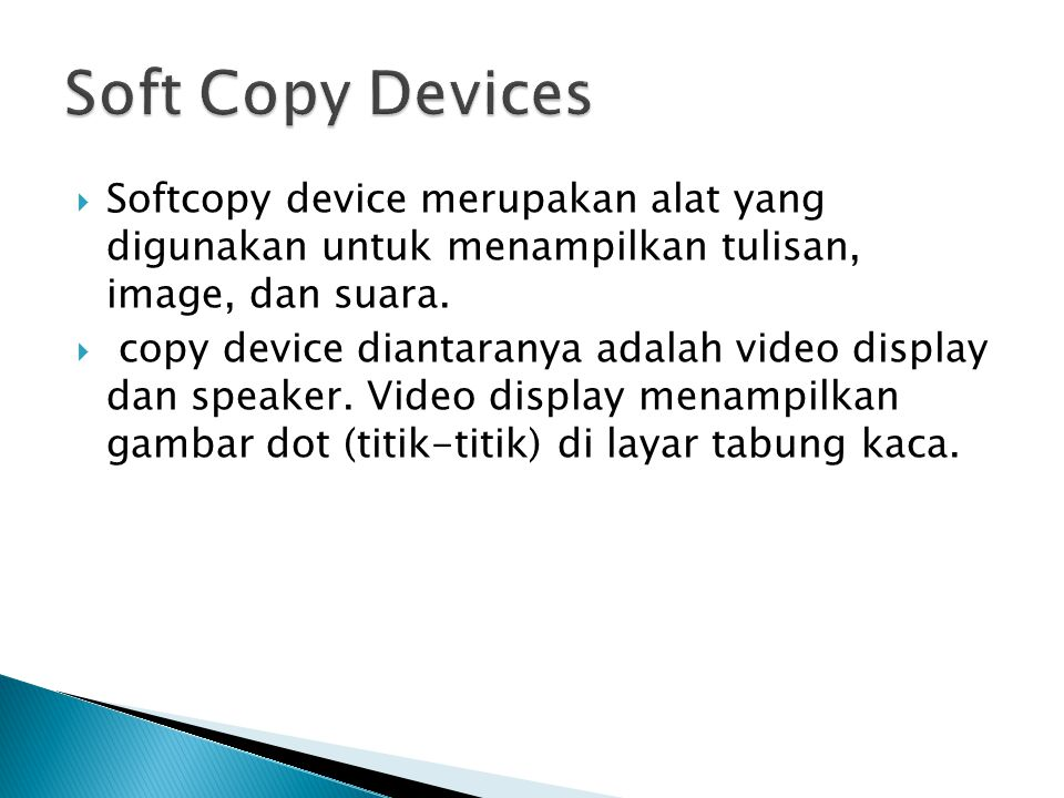 Soft Copy Devices Softcopy device merupakan alat yang digunakan untuk menampilkan tulisan, image, dan suara.