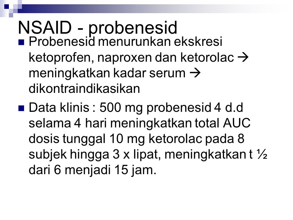 NSAID - probenesid Probenesid menurunkan ekskresi ketoprofen, naproxen dan ketorolac  meningkatkan kadar serum  dikontraindikasikan.