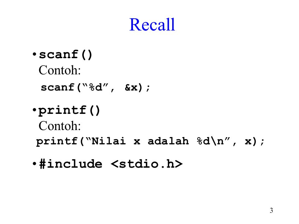 Recall scanf() Contoh: scanf( %d , &x); printf() Contoh: