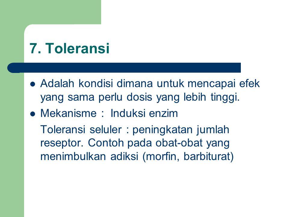 7. Toleransi Adalah kondisi dimana untuk mencapai efek yang sama perlu dosis yang lebih tinggi. Mekanisme : Induksi enzim.