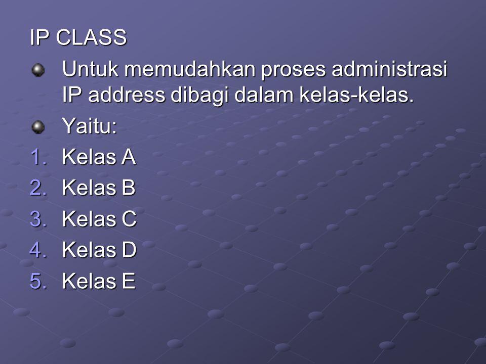 IP CLASS Untuk memudahkan proses administrasi IP address dibagi dalam kelas-kelas. Yaitu: Kelas A.