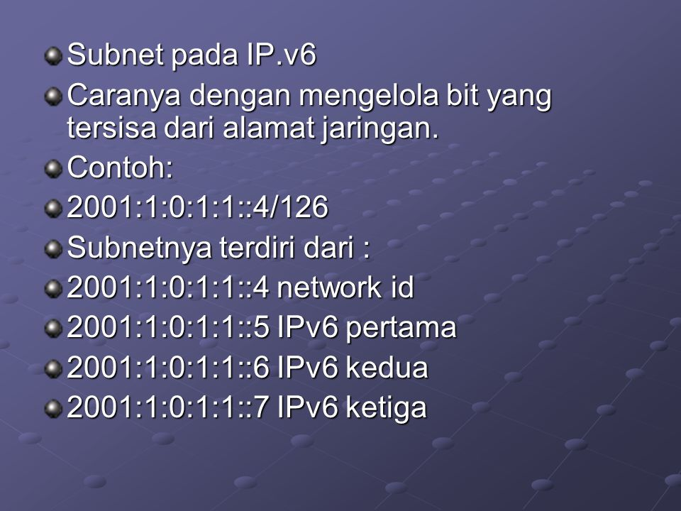 Subnet pada IP.v6 Caranya dengan mengelola bit yang tersisa dari alamat jaringan. Contoh: 2001:1:0:1:1::4/126.
