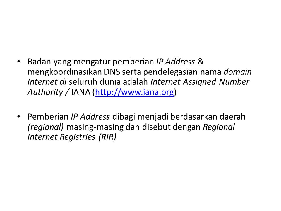 Badan yang mengatur pemberian IP Address & mengkoordinasikan DNS serta pendelegasian nama domain Internet di seluruh dunia adalah Internet Assigned Number Authority / IANA (http://www.iana.org)