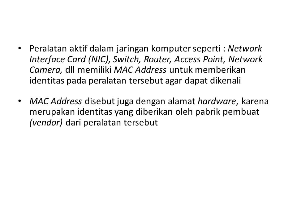 Peralatan aktif dalam jaringan komputer seperti : Network Interface Card (NIC), Switch, Router, Access Point, Network Camera, dll memiliki MAC Address untuk memberikan identitas pada peralatan tersebut agar dapat dikenali