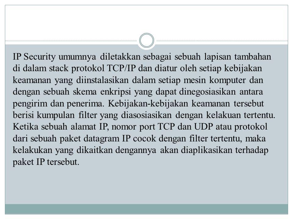 IP Security umumnya diletakkan sebagai sebuah lapisan tambahan di dalam stack protokol TCP/IP dan diatur oleh setiap kebijakan keamanan yang diinstalasikan dalam setiap mesin komputer dan dengan sebuah skema enkripsi yang dapat dinegosiasikan antara pengirim dan penerima.