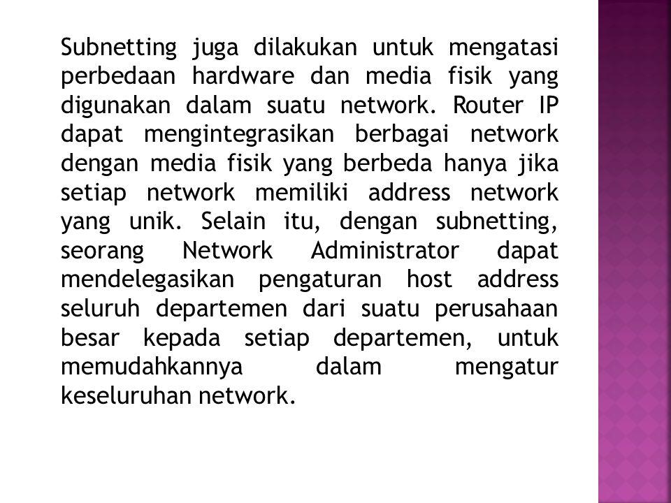 Subnetting juga dilakukan untuk mengatasi perbedaan hardware dan media fisik yang digunakan dalam suatu network.