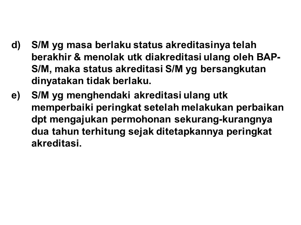 S/M yg masa berlaku status akreditasinya telah berakhir & menolak utk diakreditasi ulang oleh BAP-S/M, maka status akreditasi S/M yg bersangkutan dinyatakan tidak berlaku.