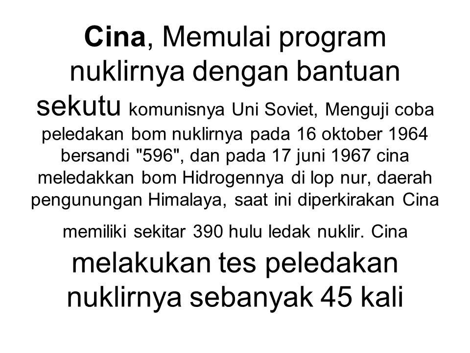 Cina, Memulai program nuklirnya dengan bantuan sekutu komunisnya Uni Soviet, Menguji coba peledakan bom nuklirnya pada 16 oktober 1964 bersandi 596 , dan pada 17 juni 1967 cina meledakkan bom Hidrogennya di lop nur, daerah pengunungan Himalaya, saat ini diperkirakan Cina memiliki sekitar 390 hulu ledak nuklir.