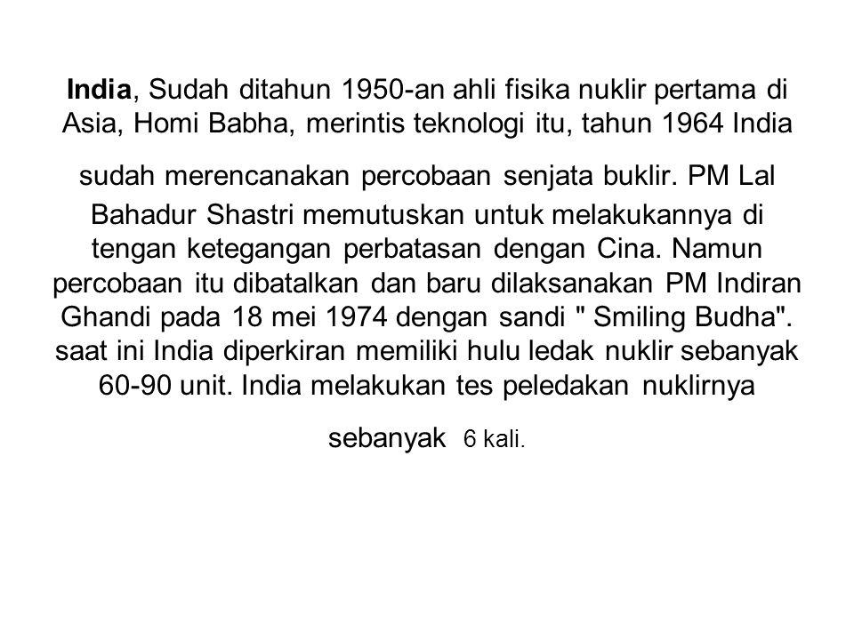 India, Sudah ditahun 1950-an ahli fisika nuklir pertama di Asia, Homi Babha, merintis teknologi itu, tahun 1964 India sudah merencanakan percobaan senjata buklir.