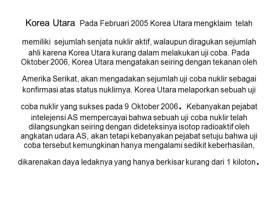 Korea Utara Pada Februari 2005 Korea Utara mengklaim telah memiliki sejumlah senjata nuklir aktif, walaupun diragukan sejumlah ahli karena Korea Utara kurang dalam melakukan uji coba.