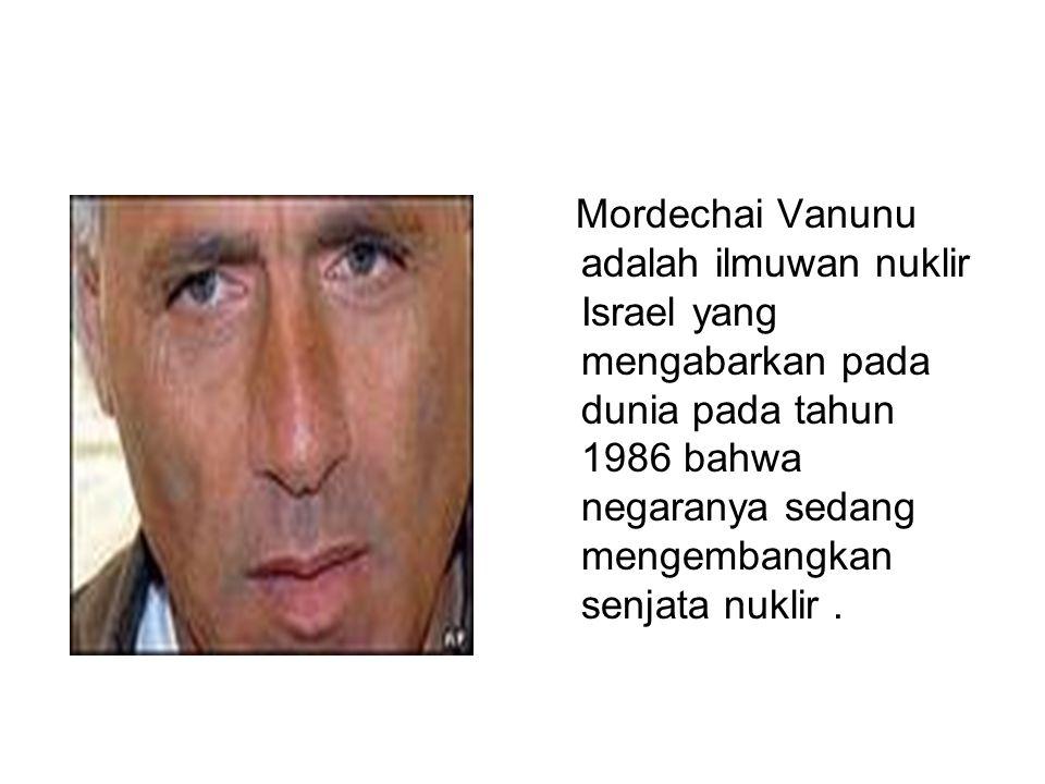Mordechai Vanunu adalah ilmuwan nuklir Israel yang mengabarkan pada dunia pada tahun 1986 bahwa negaranya sedang mengembangkan senjata nuklir .