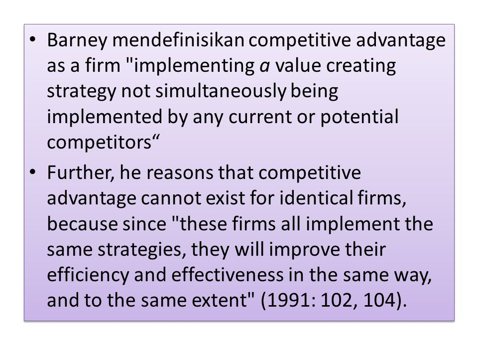 Barney mendefinisikan competitive advantage as a firm implementing a value creating strategy not simultaneously being implemented by any current or potential competitors