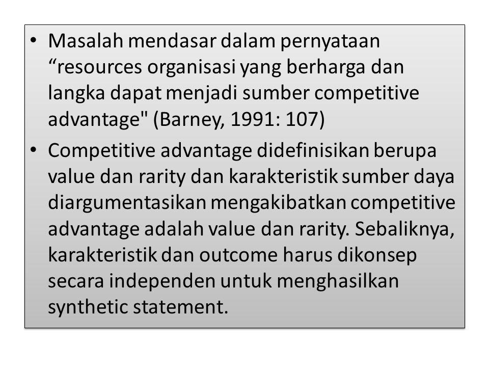 Masalah mendasar dalam pernyataan resources organisasi yang berharga dan langka dapat menjadi sumber competitive advantage (Barney, 1991: 107)