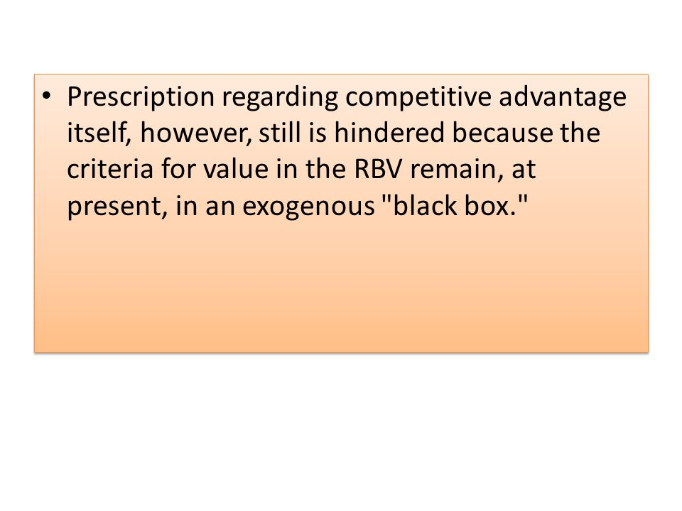 Prescription regarding competitive advantage itself, however, still is hindered because the cri­teria for value in the RBV remain, at present, in an exogenous black box.