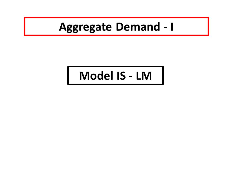 Aggregate Demand - I Model IS - LM