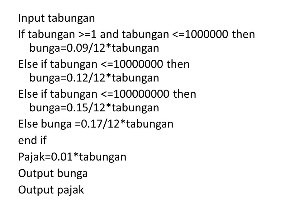 Input tabungan If tabungan >=1 and tabungan <=1000000 then bunga=0.09/12*tabungan Else if tabungan <=10000000 then bunga=0.12/12*tabungan Else if tabungan <=100000000 then bunga=0.15/12*tabungan Else bunga =0.17/12*tabungan end if Pajak=0.01*tabungan Output bunga Output pajak