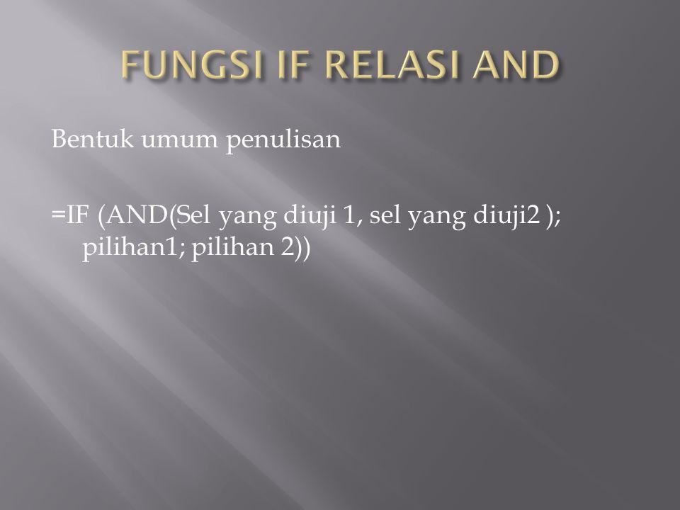 FUNGSI IF RELASI AND Bentuk umum penulisan =IF (AND(Sel yang diuji 1, sel yang diuji2 ); pilihan1; pilihan 2))