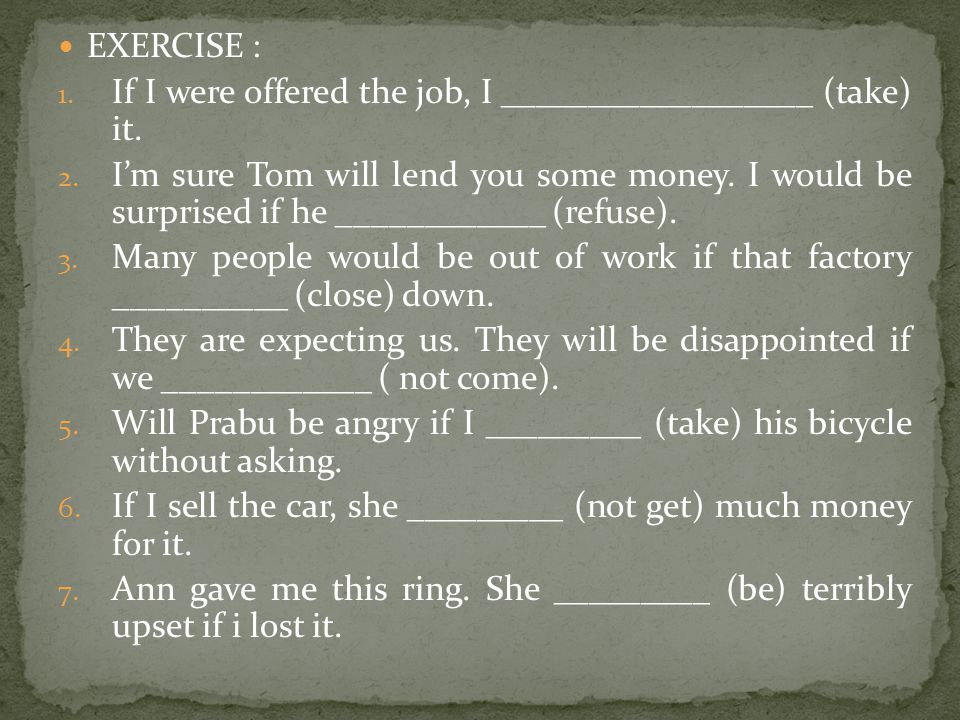 EXERCISE : If I were offered the job, I __________________ (take) it.