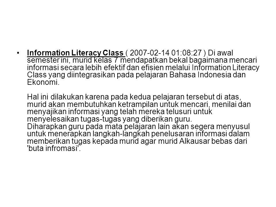 Information Literacy Class ( 2007-02-14 01:08:27 ) Di awal semester ini, murid kelas 7 mendapatkan bekal bagaimana mencari informasi secara lebih efektif dan efisien melalui Information Literacy Class yang diintegrasikan pada pelajaran Bahasa Indonesia dan Ekonomi.