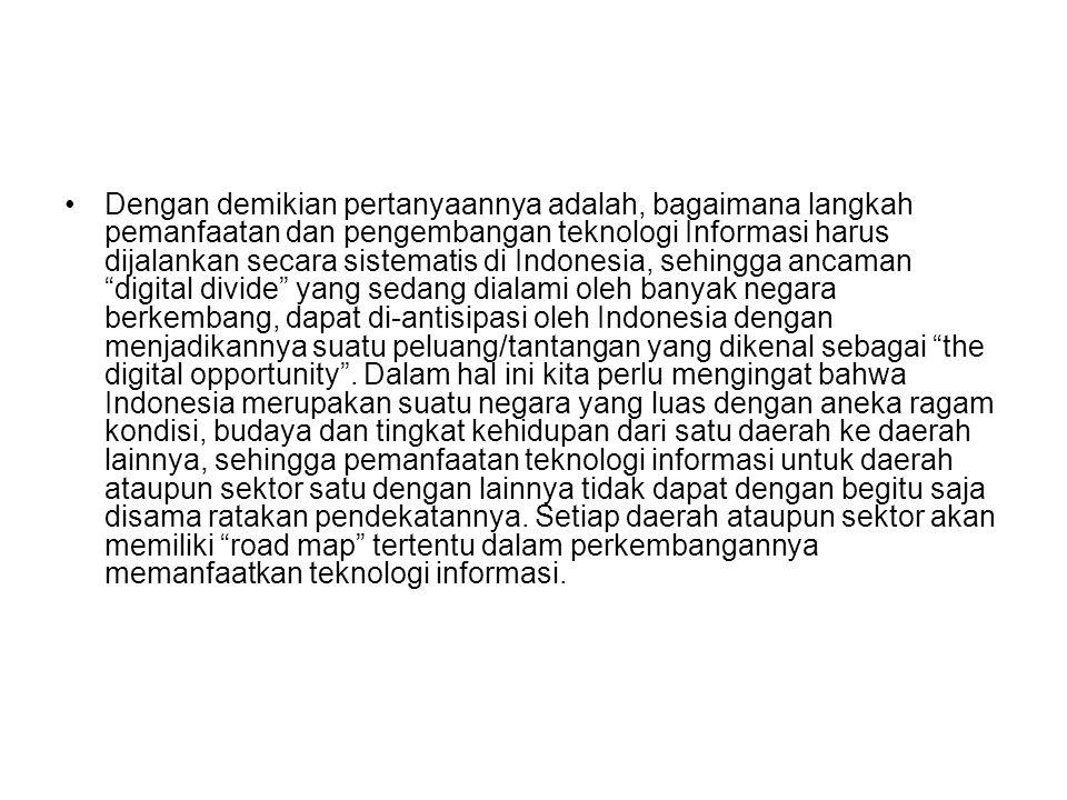Dengan demikian pertanyaannya adalah, bagaimana langkah pemanfaatan dan pengembangan teknologi Informasi harus dijalankan secara sistematis di Indonesia, sehingga ancaman digital divide yang sedang dialami oleh banyak negara berkembang, dapat di-antisipasi oleh Indonesia dengan menjadikannya suatu peluang/tantangan yang dikenal sebagai the digital opportunity .