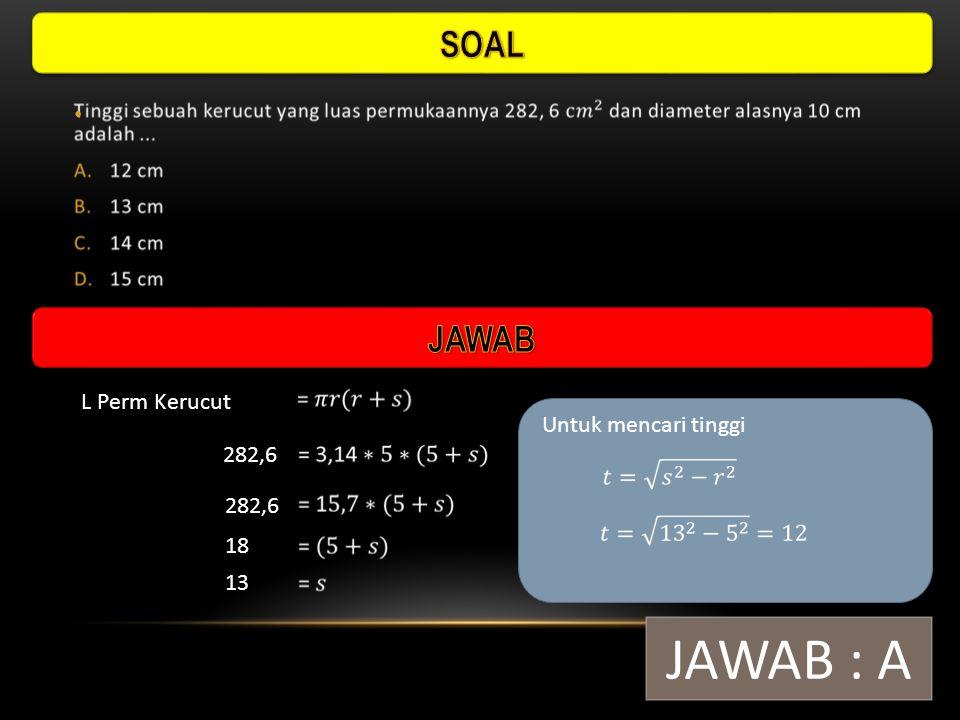 JAWAB : A SOAL JAWAB L Perm Kerucut Untuk mencari tinggi 282,6 282,6