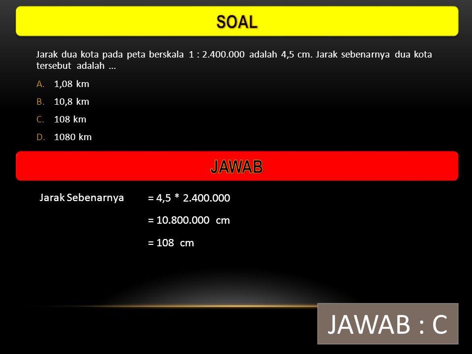 JAWAB : C SOAL JAWAB Jarak Sebenarnya = 4,5 * 2.400.000