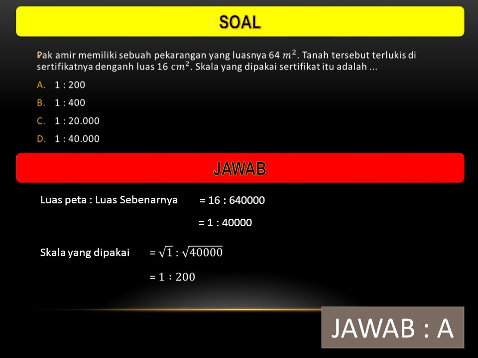 JAWAB : A SOAL JAWAB Luas peta : Luas Sebenarnya = 16 : 640000