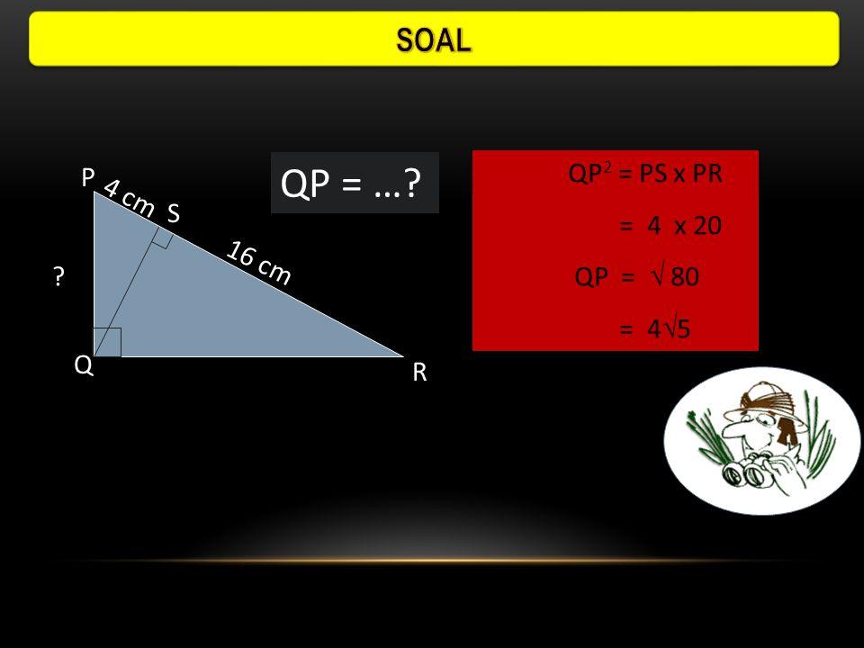 QP = … SOAL QP2 = PS x PR P 4 cm = 4 x 20 S QP =  80 = 45 16 cm Q