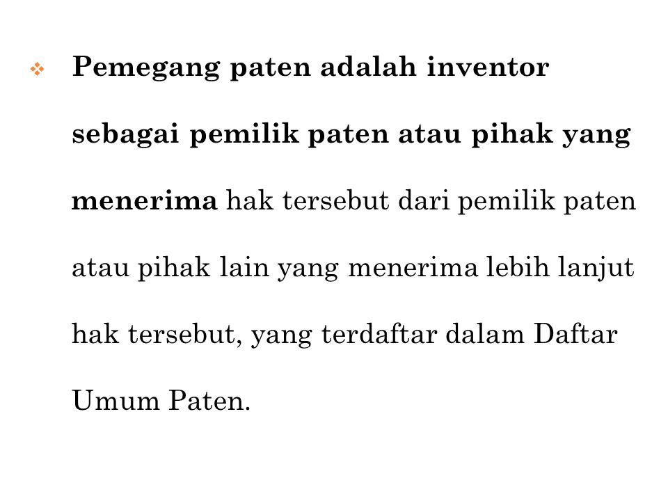Pemegang paten adalah inventor sebagai pemilik paten atau pihak yang menerima hak tersebut dari pemilik paten atau pihak lain yang menerima lebih lanjut hak tersebut, yang terdaftar dalam Daftar Umum Paten.