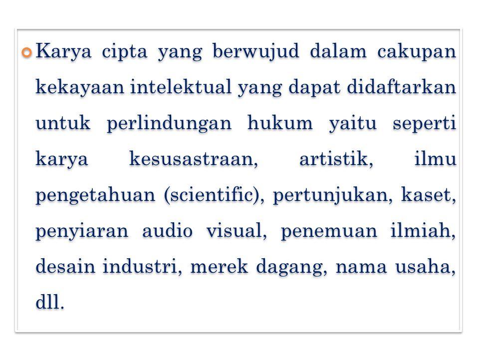 Karya cipta yang berwujud dalam cakupan kekayaan intelektual yang dapat didaftarkan untuk perlindungan hukum yaitu seperti karya kesusastraan, artistik, ilmu pengetahuan (scientific), pertunjukan, kaset, penyiaran audio visual, penemuan ilmiah, desain industri, merek dagang, nama usaha, dll.