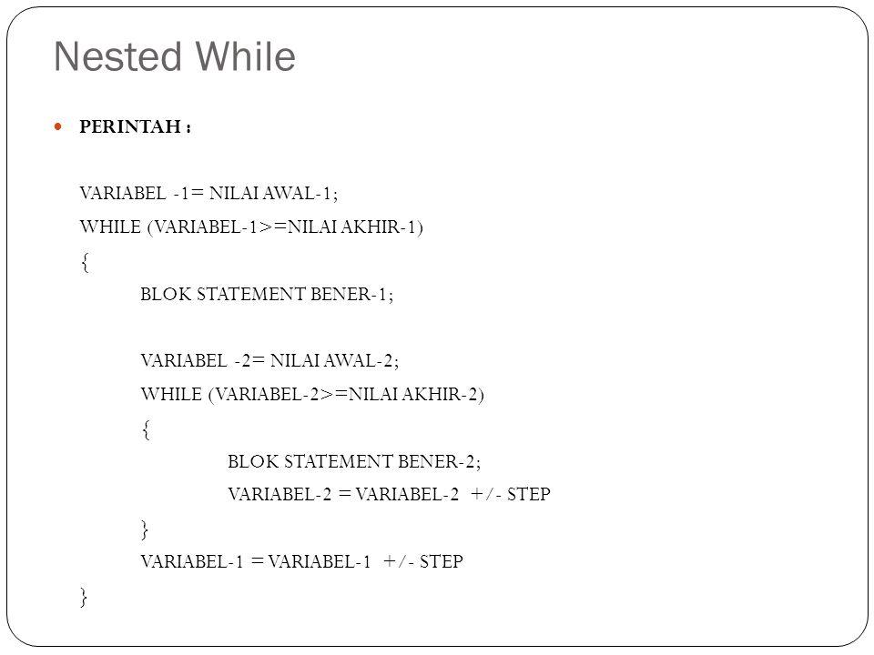 Nested While PERINTAH : VARIABEL -1= NILAI AWAL-1;