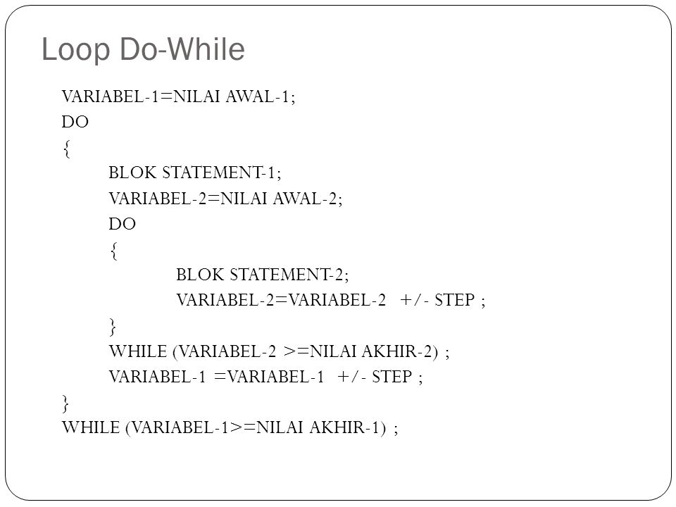 Loop Do-While VARIABEL-1=NILAI AWAL-1; DO { BLOK STATEMENT-1;
