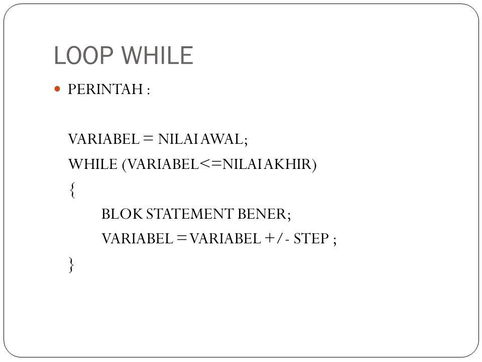 LOOP WHILE PERINTAH : VARIABEL = NILAI AWAL;