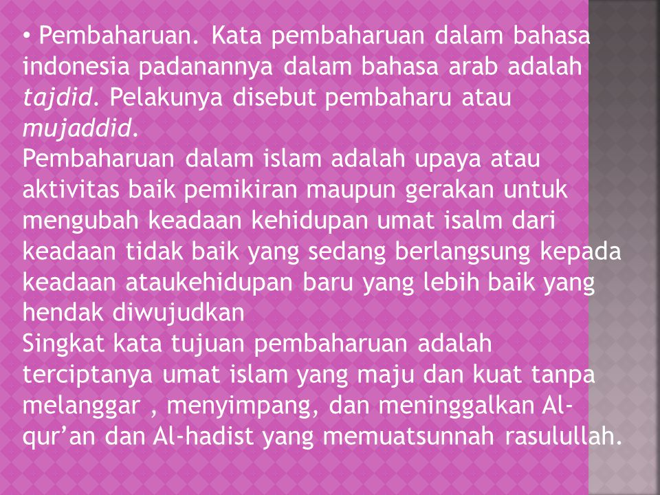 Pembaharuan. Kata pembaharuan dalam bahasa indonesia padanannya dalam bahasa arab adalah tajdid. Pelakunya disebut pembaharu atau mujaddid.