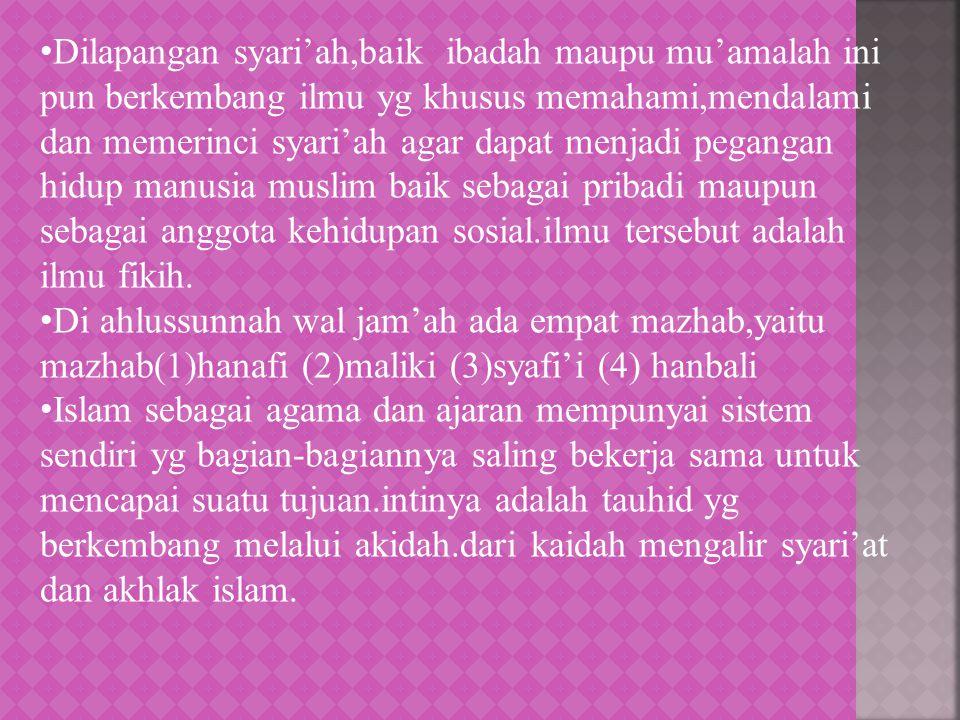 Dilapangan syari'ah,baik ibadah maupu mu'amalah ini pun berkembang ilmu yg khusus memahami,mendalami dan memerinci syari'ah agar dapat menjadi pegangan hidup manusia muslim baik sebagai pribadi maupun sebagai anggota kehidupan sosial.ilmu tersebut adalah ilmu fikih.