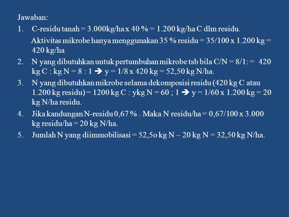 Jawaban: C-residu tanah = 3.000kg/ha x 40 % = 1.200 kg/ha C dlm residu.