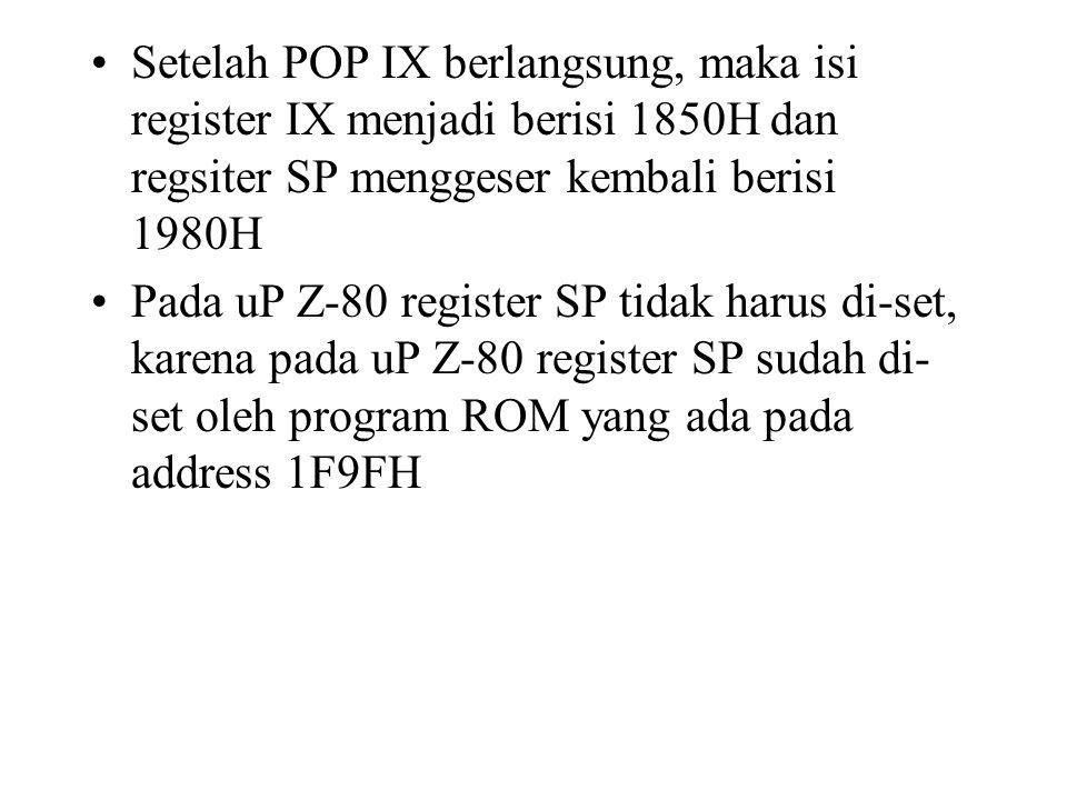 Setelah POP IX berlangsung, maka isi register IX menjadi berisi 1850H dan regsiter SP menggeser kembali berisi 1980H