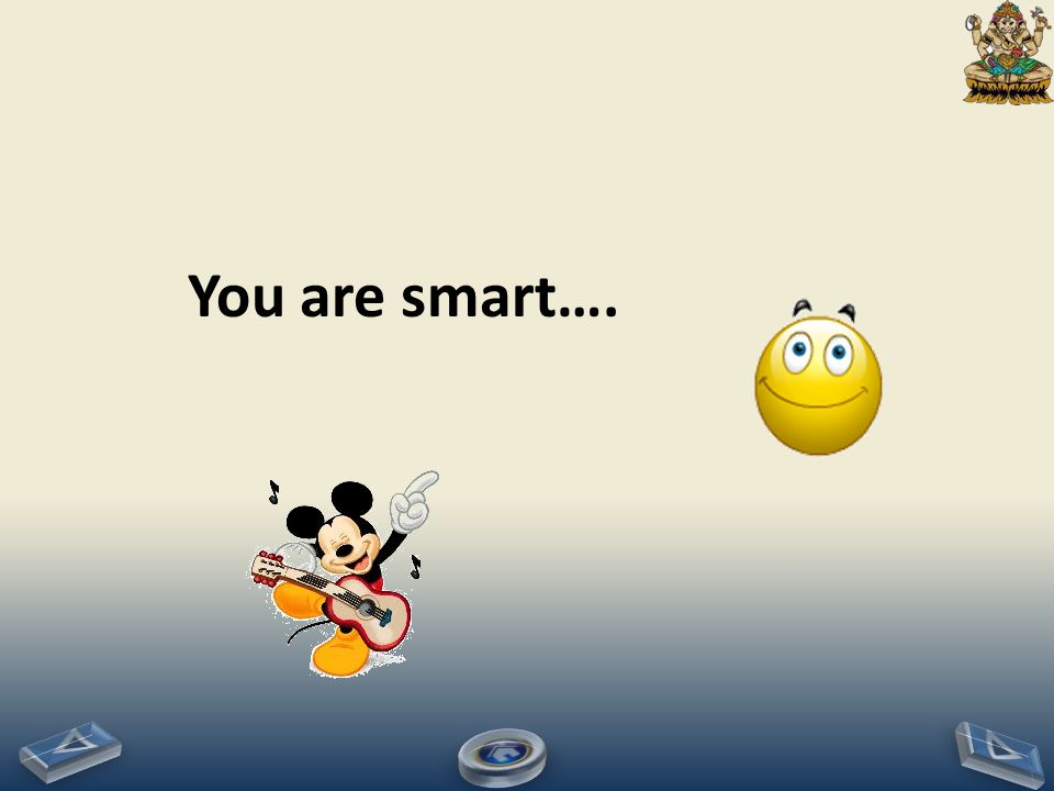 You are smart….
