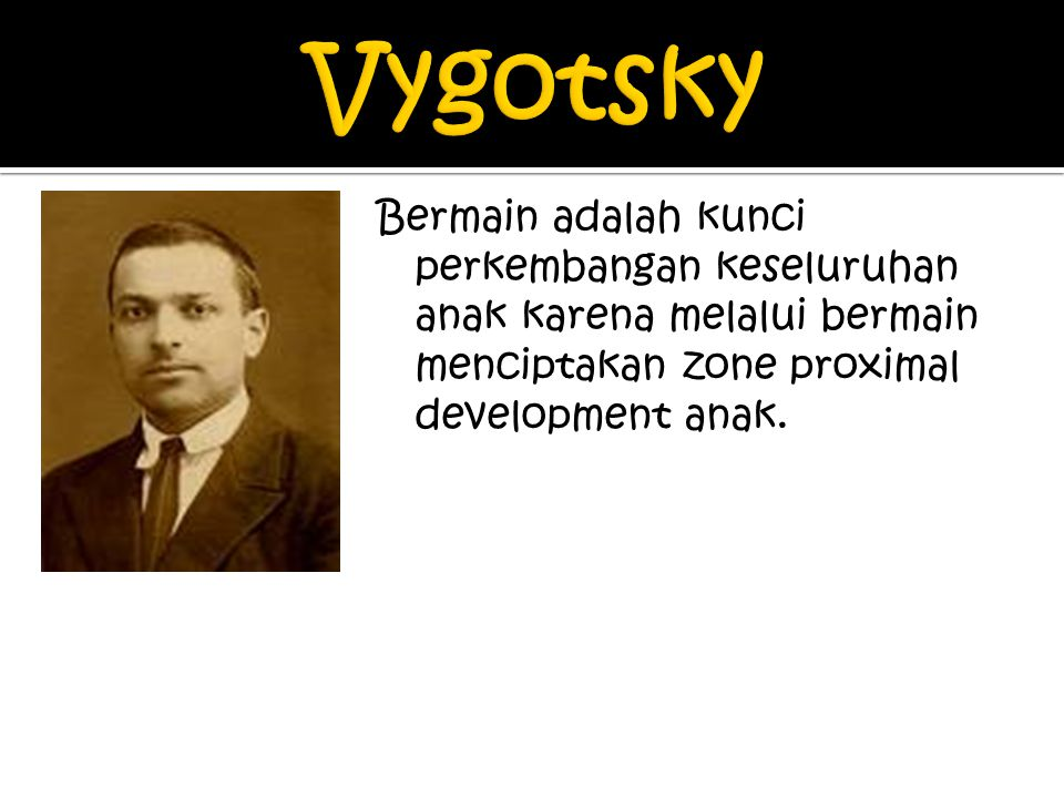 Vygotsky Bermain adalah kunci perkembangan keseluruhan anak karena melalui bermain menciptakan zone proximal development anak.