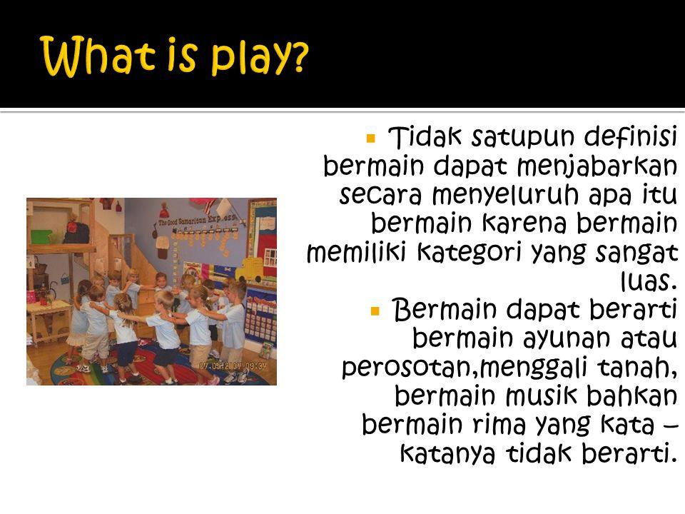 What is play Tidak satupun definisi bermain dapat menjabarkan secara menyeluruh apa itu bermain karena bermain memiliki kategori yang sangat luas.