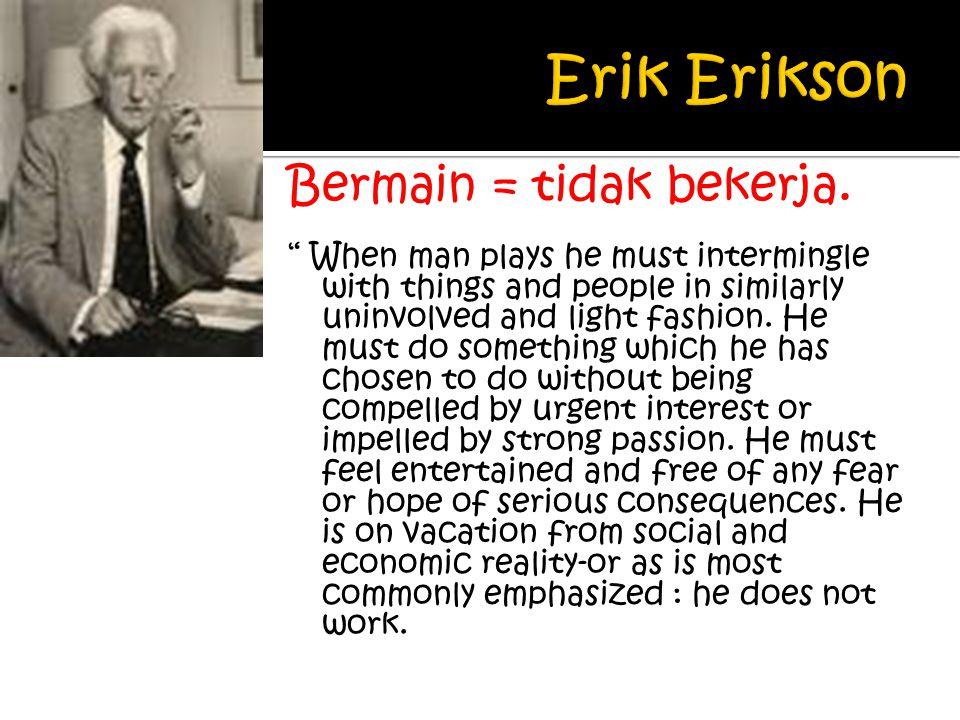 Erik Erikson Bermain = tidak bekerja.