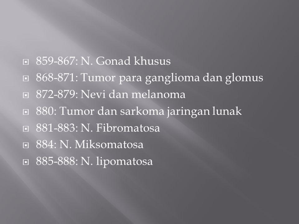 859-867: N. Gonad khusus 868-871: Tumor para ganglioma dan glomus. 872-879: Nevi dan melanoma. 880: Tumor dan sarkoma jaringan lunak.
