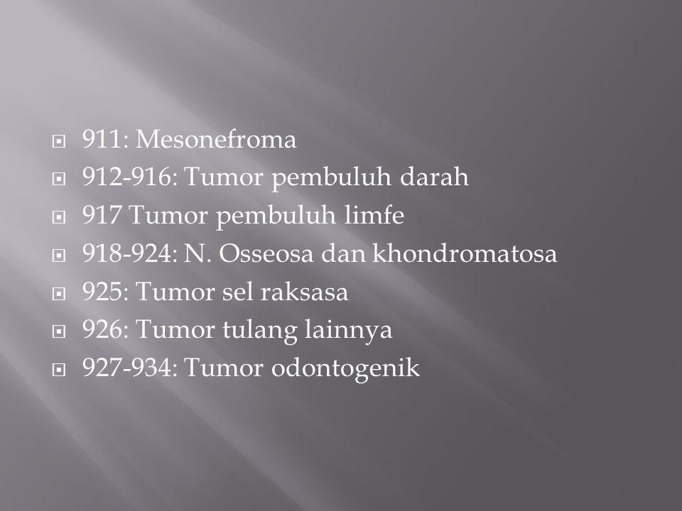 911: Mesonefroma 912-916: Tumor pembuluh darah. 917 Tumor pembuluh limfe. 918-924: N. Osseosa dan khondromatosa.