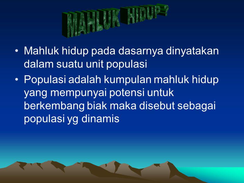 MAHLUK HIDUP Mahluk hidup pada dasarnya dinyatakan dalam suatu unit populasi.