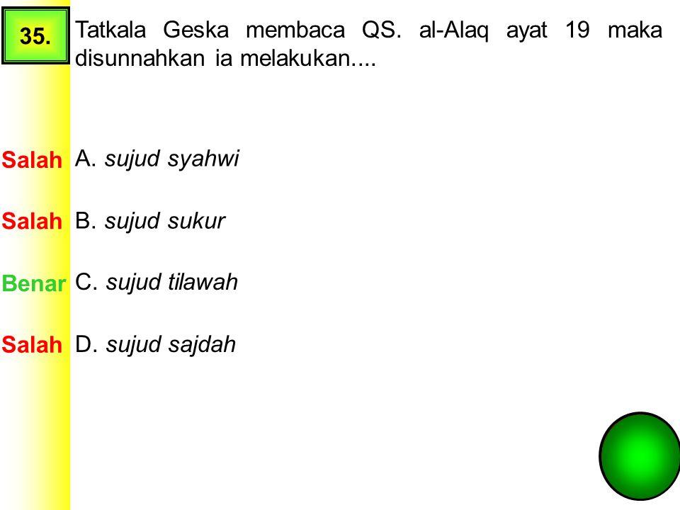 35. Tatkala Geska membaca QS. al-Alaq ayat 19 maka disunnahkan ia melakukan.... Salah. A. sujud syahwi.