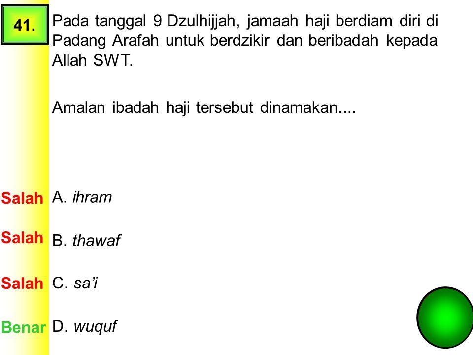 41. Pada tanggal 9 Dzulhijjah, jamaah haji berdiam diri di Padang Arafah untuk berdzikir dan beribadah kepada Allah SWT.