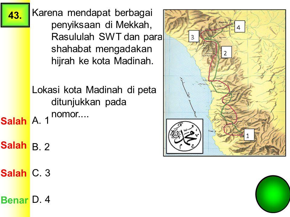 43. Karena mendapat berbagai penyiksaan di Mekkah, Rasululah SWT dan para shahabat mengadakan hijrah ke kota Madinah.