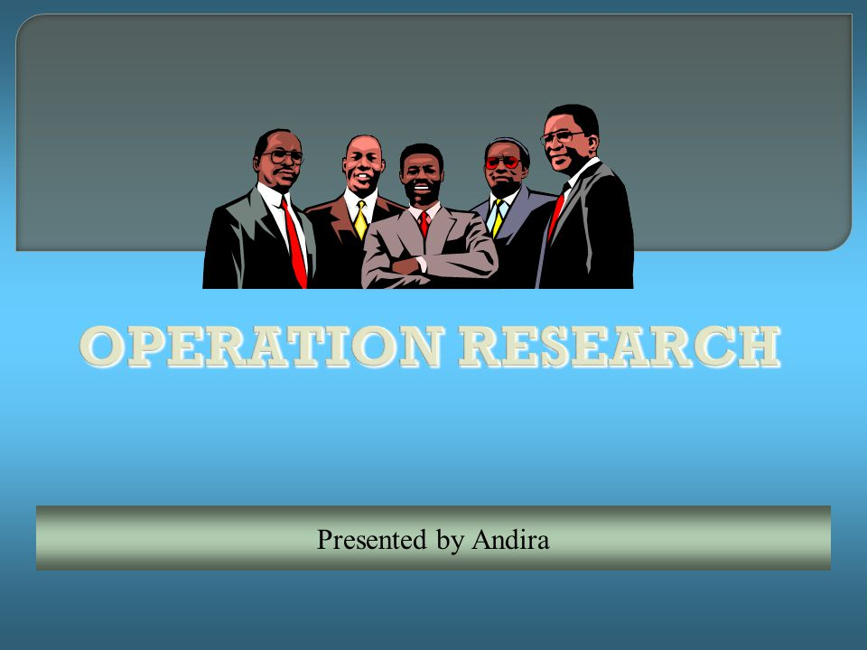 OPERATION RESEARCH Presented by Andira