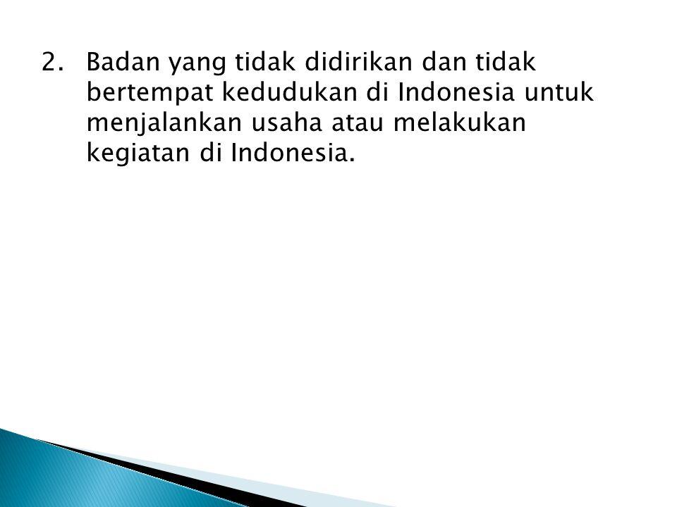 2. Badan yang tidak didirikan dan tidak bertempat kedudukan di Indonesia untuk menjalankan usaha atau melakukan kegiatan di Indonesia.